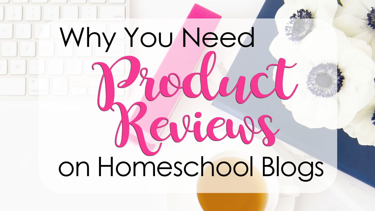 Product Reviews on Homeschool Blogs -- Why You Need Them