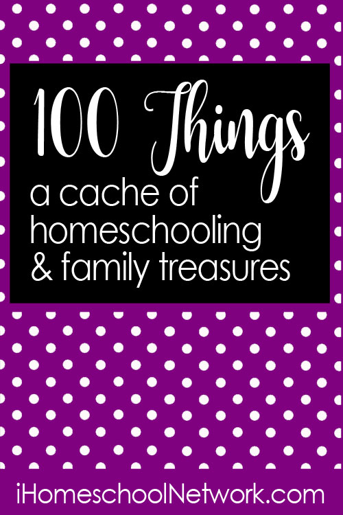 100 Things - A Cache of Homeschooling & Family Treasures | iHomeschool Network #ihsnet