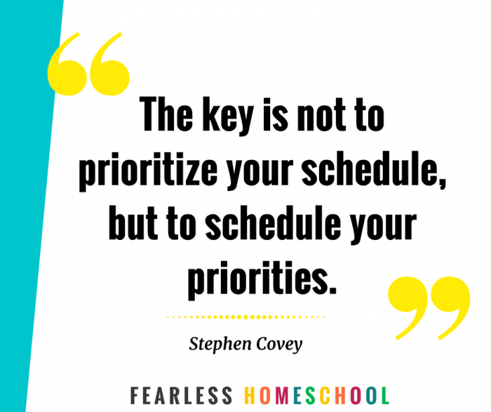 Homeschooling priorities - The key is not to prioritize your schedule, but to schedule your priorities. Stephen Covey quote.