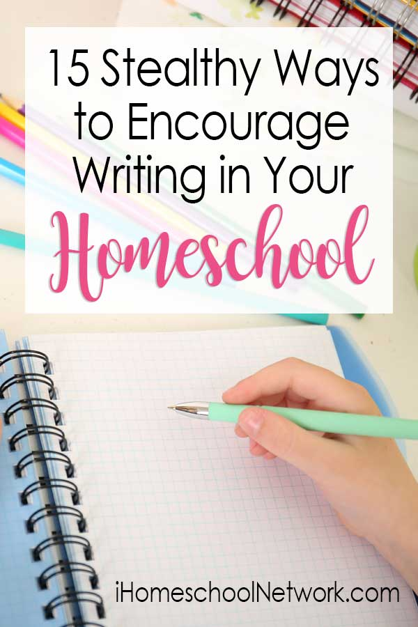 15 Stealthy Ways to Encourage Writing in Your Homeschool