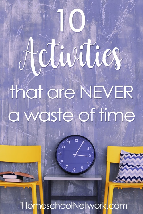 10 Activities that are NEVER a Waste of Time | iHomeschool Network #ihsnet